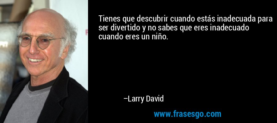 Tienes que descubrir cuando estás inadecuada para ser divertido y no sabes que eres inadecuado cuando eres un niño. – Larry David