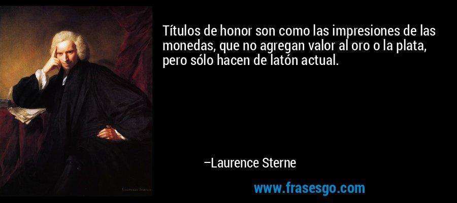 Títulos de honor son como las impresiones de las monedas, que no agregan valor al oro o la plata, pero sólo hacen de latón actual. – Laurence Sterne