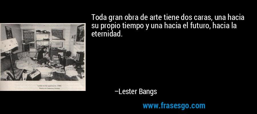 Toda gran obra de arte tiene dos caras, una hacia su propio tiempo y una hacia el futuro, hacia la eternidad. – Lester Bangs