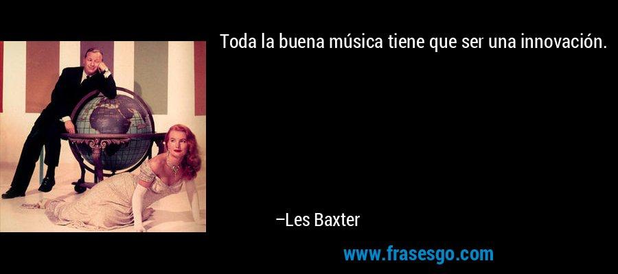 Toda la buena música tiene que ser una innovación. – Les Baxter