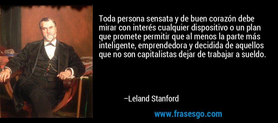 Toda persona sensata y de buen corazón debe mirar con interés cualquier dispositivo o un plan que promete permitir que al menos la parte más inteligente, emprendedora y decidida de aquellos que no son capitalistas dejar de trabajar a sueldo. – Leland Stanford