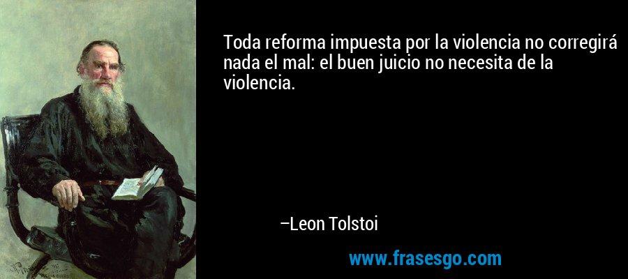 Toda reforma impuesta por la violencia no corregirá nada el mal: el buen juicio no necesita de la violencia. – Leon Tolstoi