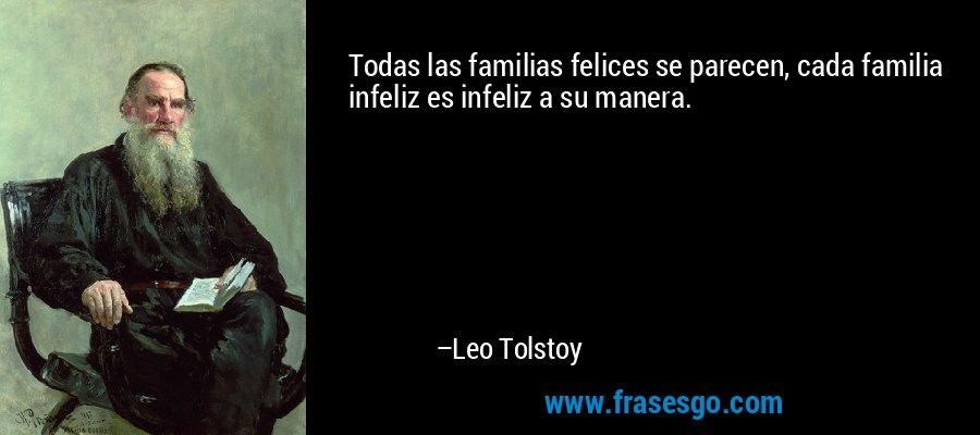 Todas las familias felices se parecen, cada familia infeliz es infeliz a su manera. – Leo Tolstoy