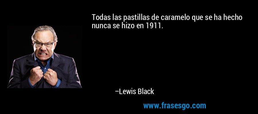 Todas las pastillas de caramelo que se ha hecho nunca se hizo en 1911. – Lewis Black