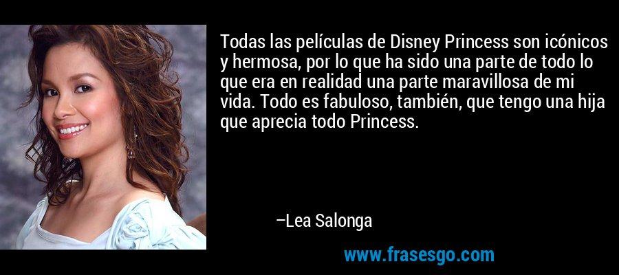 Todas las películas de Disney Princess son icónicos y hermosa, por lo que ha sido una parte de todo lo que era en realidad una parte maravillosa de mi vida. Todo es fabuloso, también, que tengo una hija que aprecia todo Princess. – Lea Salonga