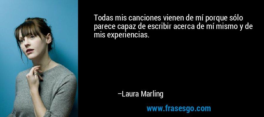 Todas mis canciones vienen de mí porque sólo parece capaz de escribir acerca de mí mismo y de mis experiencias. – Laura Marling
