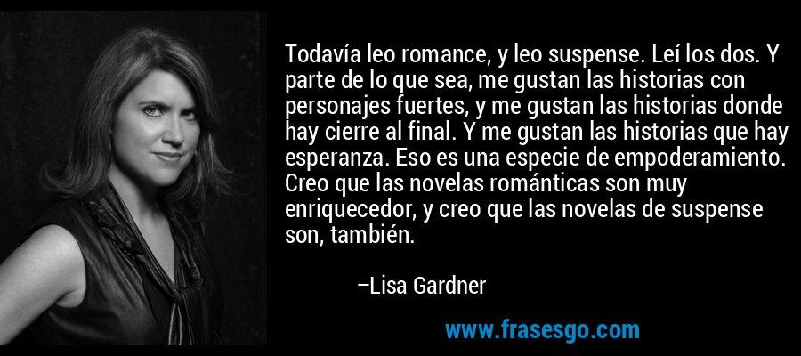 Todavía leo romance, y leo suspense. Leí los dos. Y parte de lo que sea, me gustan las historias con personajes fuertes, y me gustan las historias donde hay cierre al final. Y me gustan las historias que hay esperanza. Eso es una especie de empoderamiento. Creo que las novelas románticas son muy enriquecedor, y creo que las novelas de suspense son, también. – Lisa Gardner