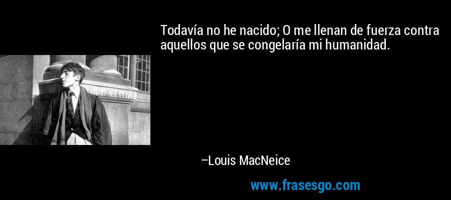 Todavía no he nacido; O me llenan de fuerza contra aquellos que se congelaría mi humanidad. – Louis MacNeice