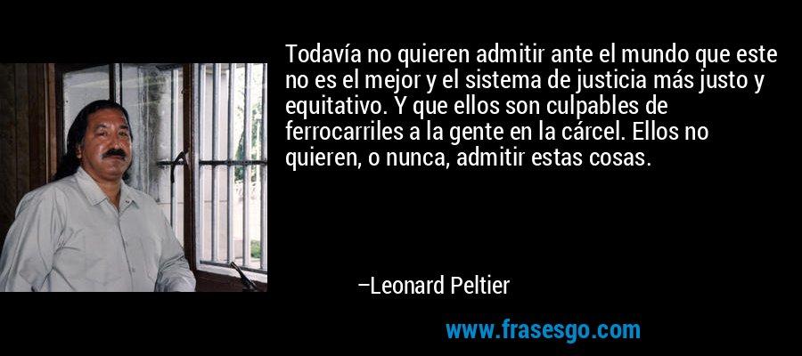 Todavía no quieren admitir ante el mundo que este no es el mejor y el sistema de justicia más justo y equitativo. Y que ellos son culpables de ferrocarriles a la gente en la cárcel. Ellos no quieren, o nunca, admitir estas cosas. – Leonard Peltier