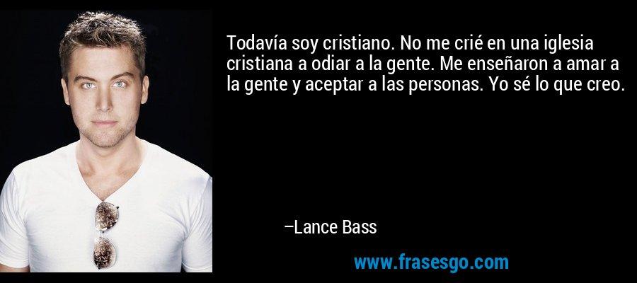 Todavía soy cristiano. No me crié en una iglesia cristiana a odiar a la gente. Me enseñaron a amar a la gente y aceptar a las personas. Yo sé lo que creo. – Lance Bass