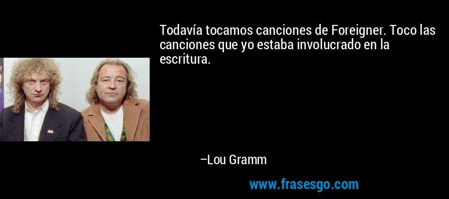 Todavía tocamos canciones de Foreigner. Toco las canciones que yo estaba involucrado en la escritura. – Lou Gramm