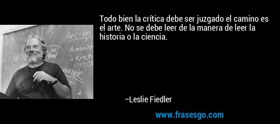 Todo bien la crítica debe ser juzgado el camino es el arte. No se debe leer de la manera de leer la historia o la ciencia. – Leslie Fiedler