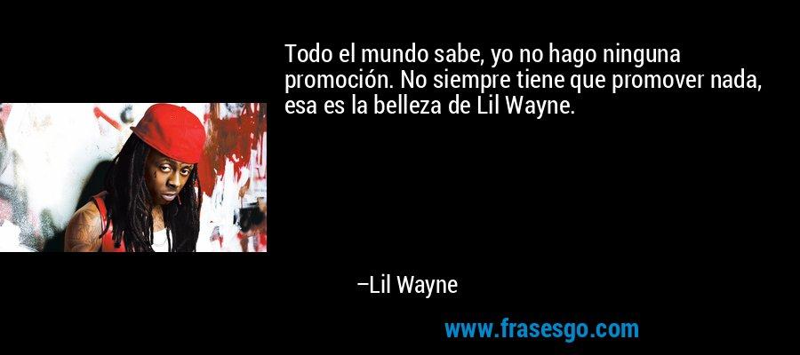 Todo el mundo sabe, yo no hago ninguna promoción. No siempre tiene que promover nada, esa es la belleza de Lil Wayne. – Lil Wayne