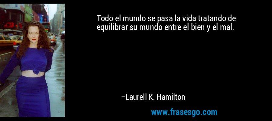 Todo el mundo se pasa la vida tratando de equilibrar su mundo entre el bien y el mal. – Laurell K. Hamilton