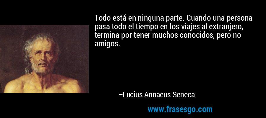 Todo está en ninguna parte. Cuando una persona pasa todo el tiempo en los viajes al extranjero, termina por tener muchos conocidos, pero no amigos. – Lucius Annaeus Seneca