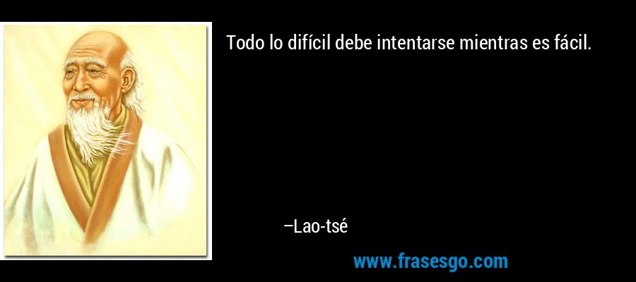 Todo lo difícil debe intentarse mientras es fácil. – Lao-tsé