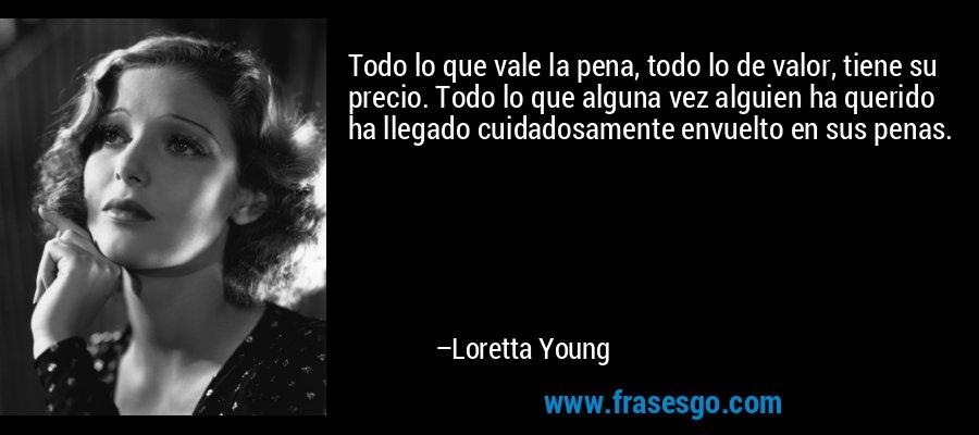 Todo lo que vale la pena, todo lo de valor, tiene su precio. Todo lo que alguna vez alguien ha querido ha llegado cuidadosamente envuelto en sus penas. – Loretta Young