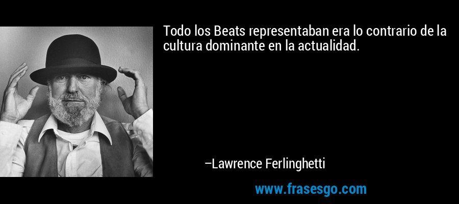 Todo los Beats representaban era lo contrario de la cultura dominante en la actualidad. – Lawrence Ferlinghetti