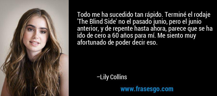 Todo me ha sucedido tan rápido. Terminé el rodaje 'The Blind Side' no el pasado junio, pero el junio anterior, y de repente hasta ahora, parece que se ha ido de cero a 60 años para mí. Me siento muy afortunado de poder decir eso. – Lily Collins