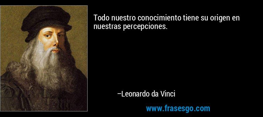 Todo nuestro conocimiento tiene su origen en nuestras percepciones. – Leonardo da Vinci