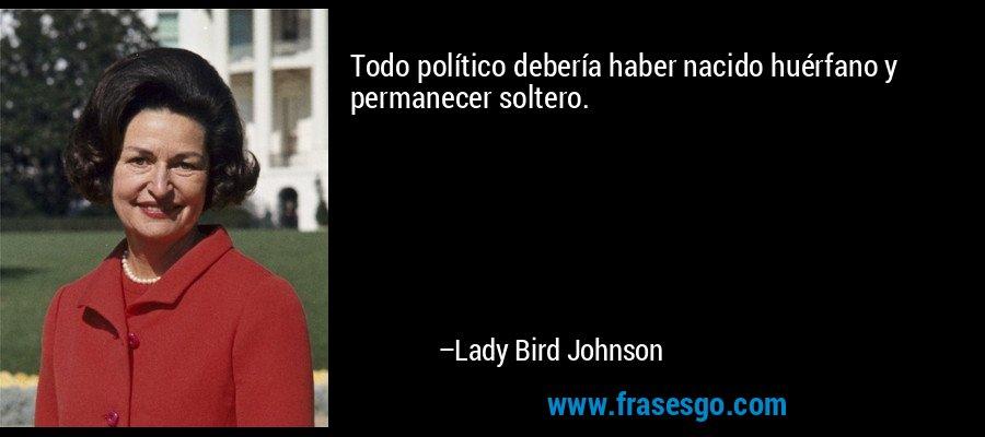 Todo político debería haber nacido huérfano y permanecer soltero. – Lady Bird Johnson