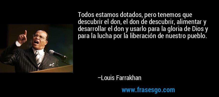 Todos estamos dotados, pero tenemos que descubrir el don, el don de descubrir, alimentar y desarrollar el don y usarlo para la gloria de Dios y para la lucha por la liberación de nuestro pueblo. – Louis Farrakhan