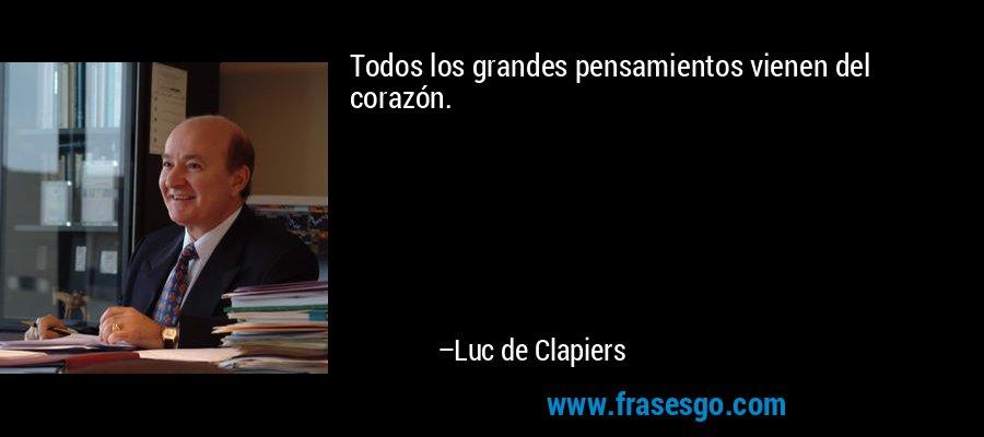 Todos los grandes pensamientos vienen del corazón. – Luc de Clapiers