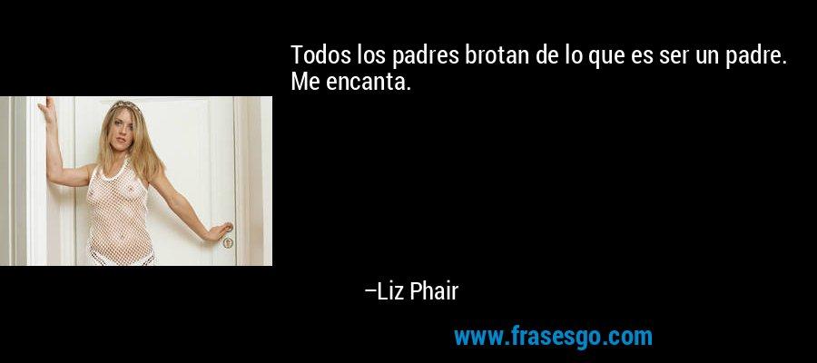 Todos los padres brotan de lo que es ser un padre. Me encanta. – Liz Phair