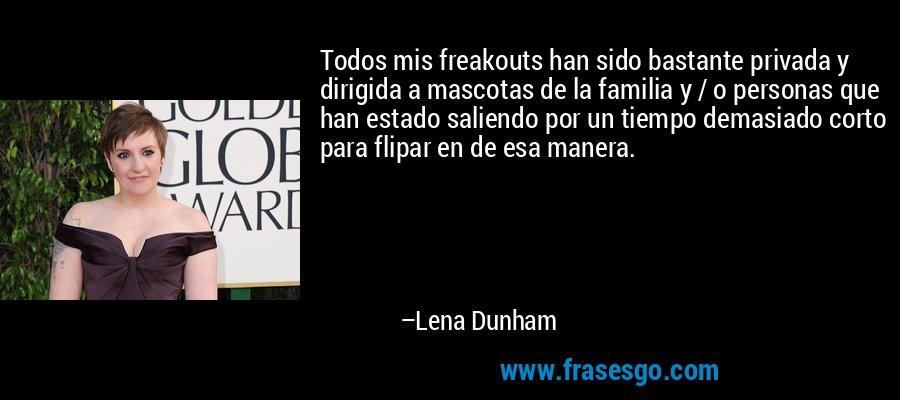 Todos mis freakouts han sido bastante privada y dirigida a mascotas de la familia y / o personas que han estado saliendo por un tiempo demasiado corto para flipar en de esa manera. – Lena Dunham