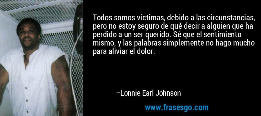 Todos somos víctimas, debido a las circunstancias, pero no estoy seguro de qué decir a alguien que ha perdido a un ser querido. Sé que el sentimiento mismo, y las palabras simplemente no hago mucho para aliviar el dolor. – Lonnie Earl Johnson