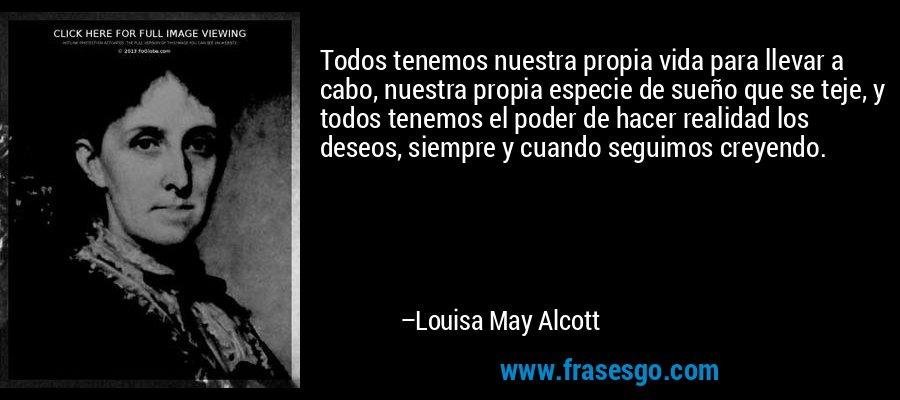 Todos tenemos nuestra propia vida para llevar a cabo, nuestra propia especie de sueño que se teje, y todos tenemos el poder de hacer realidad los deseos, siempre y cuando seguimos creyendo. – Louisa May Alcott