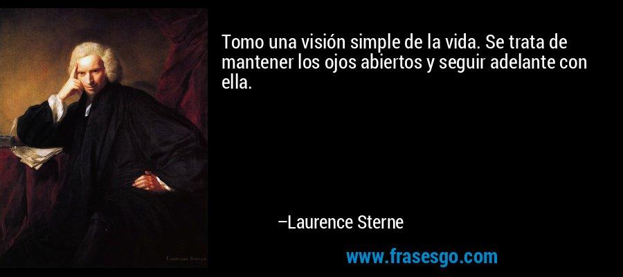 Tomo una visión simple de la vida. Se trata de mantener los ojos abiertos y seguir adelante con ella. – Laurence Sterne