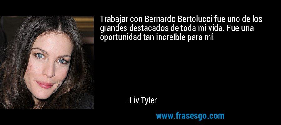 Trabajar con Bernardo Bertolucci fue uno de los grandes destacados de toda mi vida. Fue una oportunidad tan increíble para mí. – Liv Tyler