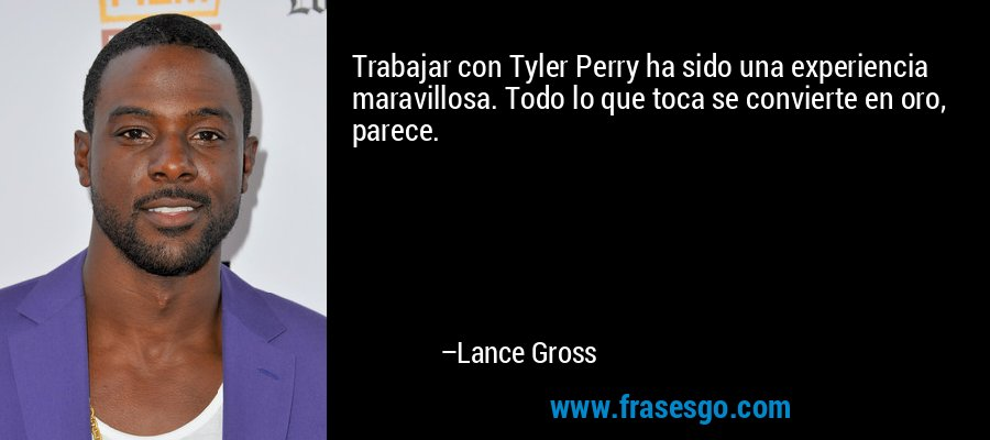Trabajar con Tyler Perry ha sido una experiencia maravillosa. Todo lo que toca se convierte en oro, parece. – Lance Gross
