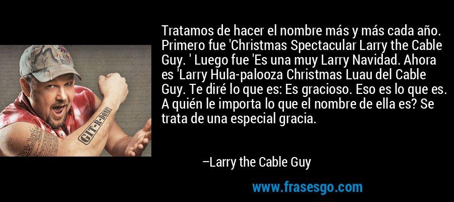 Tratamos de hacer el nombre más y más cada año. Primero fue 'Christmas Spectacular Larry the Cable Guy. ' Luego fue 'Es una muy Larry Navidad. Ahora es 'Larry Hula-palooza Christmas Luau del Cable Guy. Te diré lo que es: Es gracioso. Eso es lo que es. A quién le importa lo que el nombre de ella es? Se trata de una especial gracia. – Larry the Cable Guy
