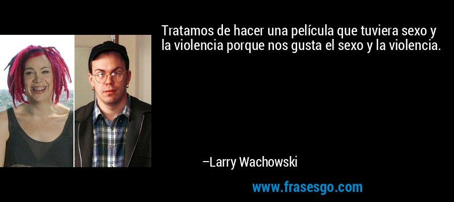Tratamos de hacer una película que tuviera sexo y la violencia porque nos gusta el sexo y la violencia. – Larry Wachowski