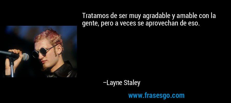 Tratamos de ser muy agradable y amable con la gente, pero a veces se aprovechan de eso. – Layne Staley