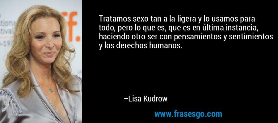 Tratamos sexo tan a la ligera y lo usamos para todo, pero lo que es, que es en última instancia, haciendo otro ser con pensamientos y sentimientos y los derechos humanos. – Lisa Kudrow