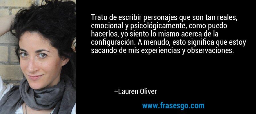 Trato de escribir personajes que son tan reales, emocional y psicológicamente, como puedo hacerlos, yo siento lo mismo acerca de la configuración. A menudo, esto significa que estoy sacando de mis experiencias y observaciones. – Lauren Oliver