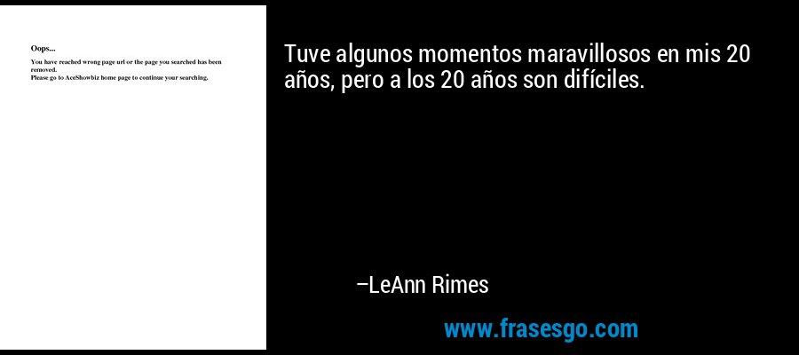 Tuve algunos momentos maravillosos en mis 20 años, pero a los 20 años son difíciles. – LeAnn Rimes