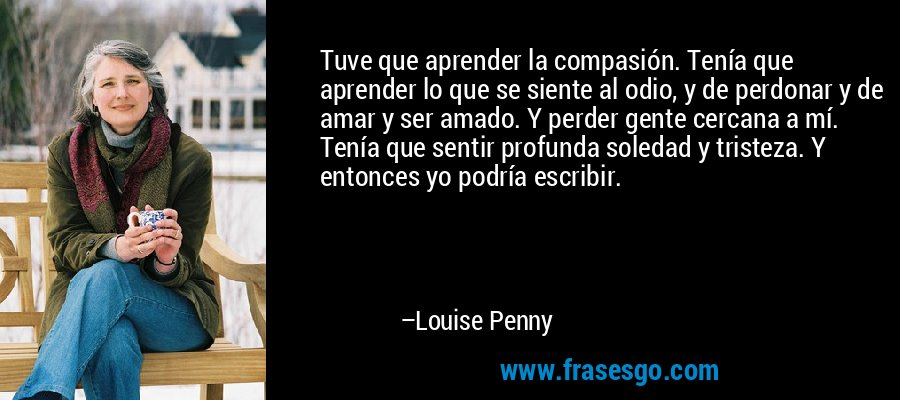Tuve que aprender la compasión. Tenía que aprender lo que se siente al odio, y de perdonar y de amar y ser amado. Y perder gente cercana a mí. Tenía que sentir profunda soledad y tristeza. Y entonces yo podría escribir. – Louise Penny