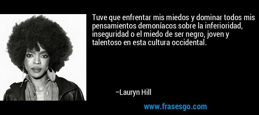 Tuve que enfrentar mis miedos y dominar todos mis pensamientos demoníacos sobre la inferioridad, inseguridad o el miedo de ser negro, joven y talentoso en esta cultura occidental. – Lauryn Hill