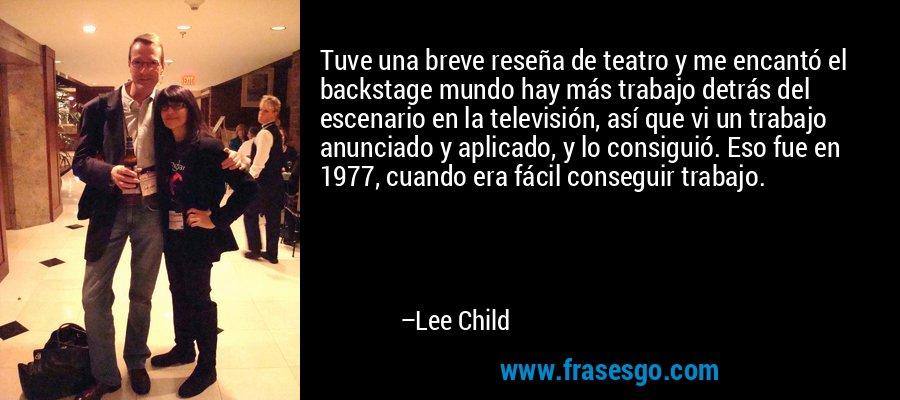 Tuve una breve reseña de teatro y me encantó el backstage mundo hay más trabajo detrás del escenario en la televisión, así que vi un trabajo anunciado y aplicado, y lo consiguió. Eso fue en 1977, cuando era fácil conseguir trabajo. – Lee Child