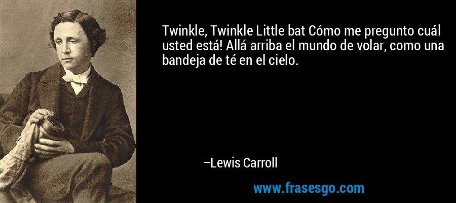 Twinkle, Twinkle Little bat Cómo me pregunto cuál usted está! Allá arriba el mundo de volar, como una bandeja de té en el cielo. – Lewis Carroll