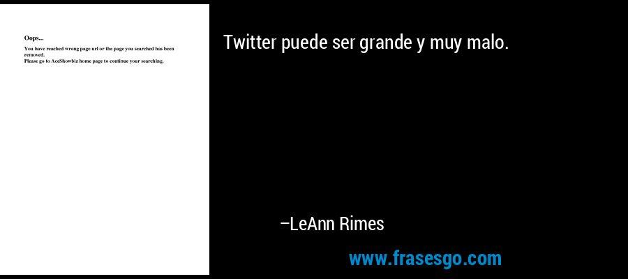 Twitter puede ser grande y muy malo. – LeAnn Rimes