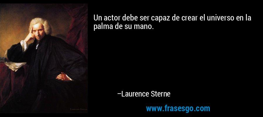 Un actor debe ser capaz de crear el universo en la palma de su mano. – Laurence Sterne