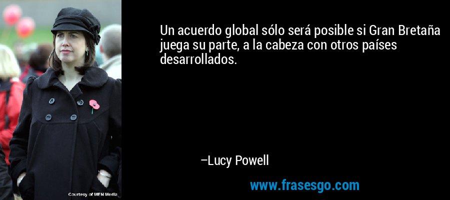 Un acuerdo global sólo será posible si Gran Bretaña juega su parte, a la cabeza con otros países desarrollados. – Lucy Powell