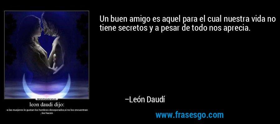 Un buen amigo es aquel para el cual nuestra vida no tiene secretos y a pesar de todo nos aprecia. – León Daudí