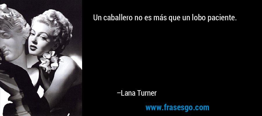 Un caballero no es más que un lobo paciente. – Lana Turner