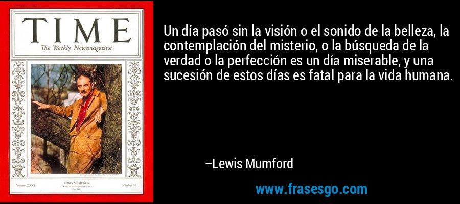 Un día pasó sin la visión o el sonido de la belleza, la contemplación del misterio, o la búsqueda de la verdad o la perfección es un día miserable, y una sucesión de estos días es fatal para la vida humana. – Lewis Mumford